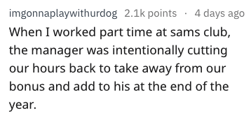 Text - imgonnaplaywithurdog 2.1k points 4 days ago When I worked part time at sams club, the manager was intentionally cutting our hours back to take away from our bonus and add to his at the end of the year.