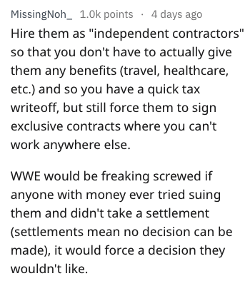 "Text - MissingNoh_ 1.0k points 4 days ago Hire them as ""independent contractors"" so that you don't have to actually give them any benefits (travel, healthcare, etc.) and so you have a quick tax writeoff, but still force them to sign exclusive contracts where you can't work anywhere else. wWE would be freaking screwed if anyone with money ever tried suing them and didn't take a settlement (settlements mean no decision can be made), it would force a decision they wouldn't like."