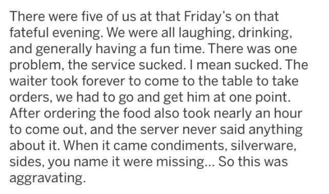 reddit - Text - There were five of us at that Friday's on that fateful evening. We were all laughing, drinking, and generally having a fun time. There was one problem, the service sucked. I mean sucked. The waiter took forever to come to the table to take orders, we had to go and get him at one point. After ordering the food also took nearly an hour to come out, and the server never said anything about it. When it came condiments, silverware, sides, you name it were missing... So this was aggrav