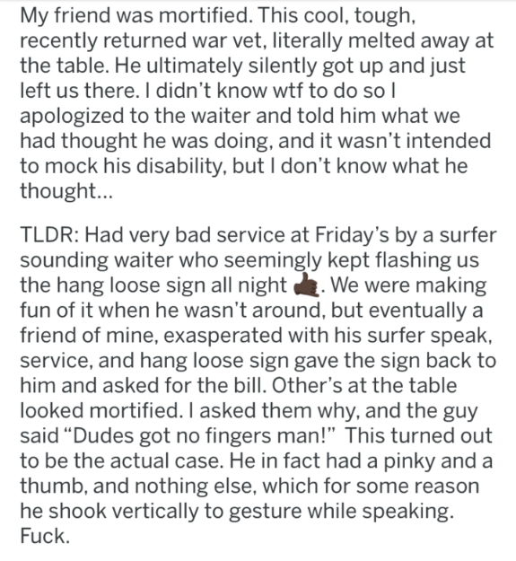 reddit - Text - My friend was mortified. This cool, tough recently returned war vet, literally melted away at the table. He ultimately silently got up and just left us there. I didn't know wtf to do so I apologized to the waiter and told him what we had thought he was doing, and it wasn't intended to mock his disability, but I don't know what he thought... TLDR: Had very bad service at Friday's by a surfer sounding waiter who seemingly kept flashing us the hang loose sign all night fun of it whe