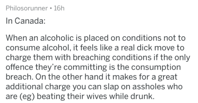 askreddit - Text - Philosorunner 16h In Canada: When an alcoholic is placed on conditions not to consume alcohol, it feels like a real dick move to charge them with breaching conditions if the only offence they're committing is the consumption breach. On the other hand it makes for a great additional charge you can slap on assholes who are (eg) beating their wives while drunk