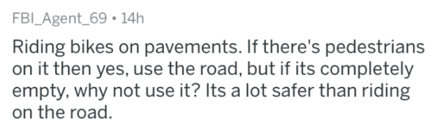askreddit - Text - FBI_Agent_69 14h Riding bikes on pavements. If there's pedestrians on it then yes, use the road, but if its completely empty, why not use it? Its a lot safer than riding on the road.