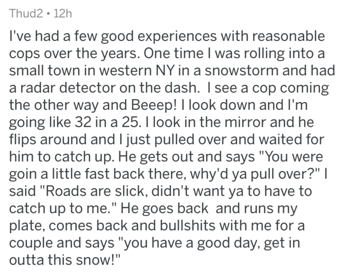 "askreddit - Text - Thud2 12h I've had a few good experiences with reasonable cops over the years. One time I was rolling into a small town in western NY in a snowstorm and had a radar detector on the dash. I see a cop coming the other way and Beeep! I look down and I'm going like 32 in a 25. I look in the mirror and he flips around and I just pulled over and waited for him to catch up. He gets out and says ""You were goin a little fast back there, why'd ya pull over?"" I said ""Roads are slick, did"
