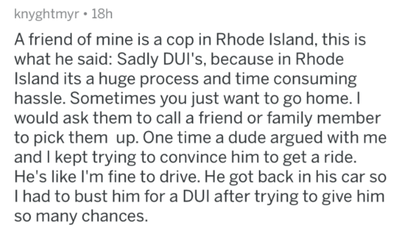 askreddit - Text - knyghtmyr 18h A friend of mine is a cop in Rhode Island, this is what he said: Sadly DUI's, because in Rhode Island its a huge process and time consuming hassle. Sometimes you just want to go home. I would ask them to call a friend or family member to pick them up. One time a dude argued with me and I kept trying to convince him to get a ride. He's like I'm fine to drive. He got back in his car so I had to bust him for a DUI after trying to give him so many chances
