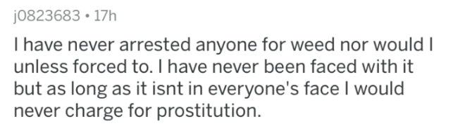 askreddit - Text - j0823683 17h I have never arrested anyone for weed nor would I unless forced to. I have never been faced with it but as long as it isnt in everyone's face I would never charge for prostitution.