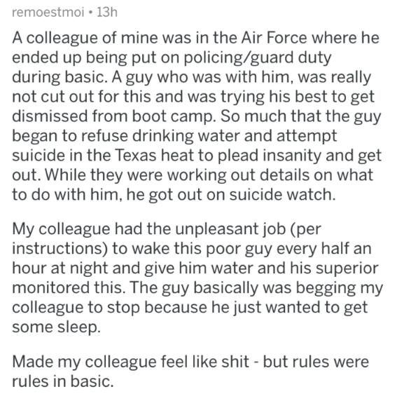 askreddit - Text - remoestmoi 13h A colleague of mine was in the Air Force where he ended up being put on policing/guard duty during basic. A guy who was with him, was really not cut out for this and was trying his best to get dismissed from boot camp. So much that the guy began to refuse drinking water and attempt suicide in the Texas heat to plead insanity and get out. While they were working out details on what to do with him, he got out on suicide watch. My colleague had the unpleasant job (
