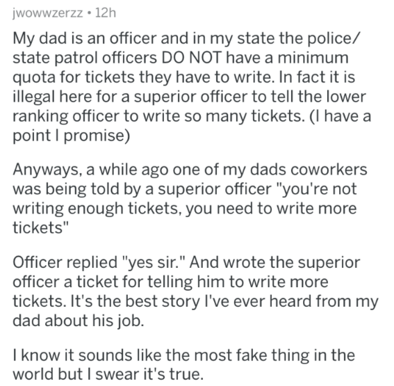 "askreddit - Text - jwowwzerzz 12h My dad is an officer and in my state the police/ state patrol officers DO NOT have a minimum quota for tickets they have to write. In fact it is illegal here for a superior officer to tell the lower ranking officer to write so many tickets. (I have a point I promise) Anyways, a while ago one of my dads coworkers was being told by a superior officer ""you're not writing enough tickets, you need to write more tickets"" Officer replied ""yes sir."" And wrote the superi"