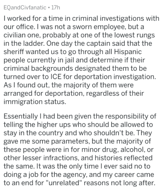 askreddit - Text - EQandCivfanatic 17h I worked for a time in criminal investigations with our office. I was not a sworn employee, but a civilian one, probably at one of the lowest rungs in the ladder. One day the captain said that the sheriff wanted us to go through all Hispanic people currently in jail and determine if their criminal backgrounds designated them to be turned over to ICE for deportation investigation. As I found out, the majority of them were arranged for deportation, regardless