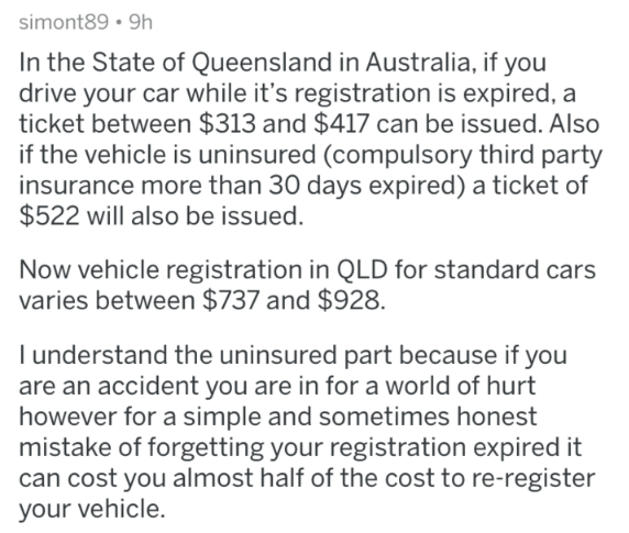askreddit - Text - simont89 9h In the State of Queensland in Australia, if you drive your car while it's registration is expired, a ticket between $313 and $417 can be issued. Also if the vehicle is uninsured (compulsory third party insurance more than 30 days expired) a ticket of $522 will also be issued. Now vehicle registration in QLD for standard cars varies between $737 and $928. l understand the uninsured part because if you are an accident you are in for a world of hurt however for a simp