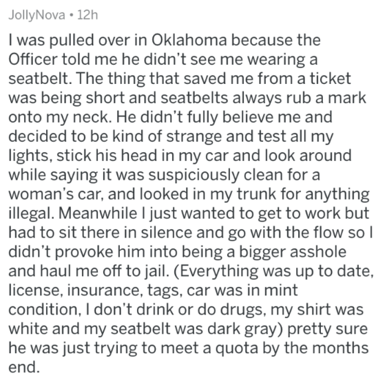 askreddit - Text - JollyNova 12h I was pulled over in Oklahoma because the Officer told me he didn't see me wearing a seatbelt. The thing that saved me from a ticket was being short and seatbelts always rub a mark onto my neck. He didn't fully believe me and decided to be kind of strange and test all my lights, stick his head in my car and look around while saying it was suspiciously clean for a woman's car, and looked in my trunk for anything illegal. Meanwhile I just wanted to get to work but