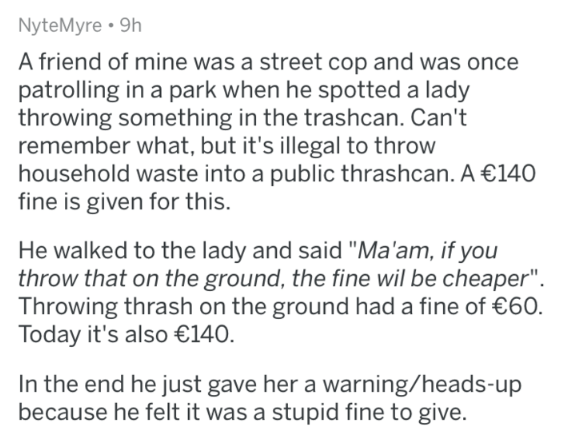 "askreddit - Text - NyteMyre 9h A friend of mine was a street cop and was once patrolling in a park when he spotted a lady throwing something in the trashcan. Can't remember what, but it's illegal to throw household waste into a public thrashcan. A €140 fine is given for this. He walked to the lady and said ""Ma'am, if you throw that on the ground, the fine wil be cheaper"". Throwing thrash on the ground had a fine of €60. Today it's also €140 In the end he just gave her a warning/heads-up because"