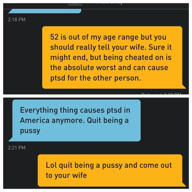 Text - 2:18 PM 52 is out of my age range but you should really tell your wife. Sure it might end, but being cheated on is the absolute worst and can cause ptsd for the other person. 10 DA Everything thing causes ptsd in America anymore. Quit being a pussy 2:21 PM Lol quit being a pussy and come out to your wife
