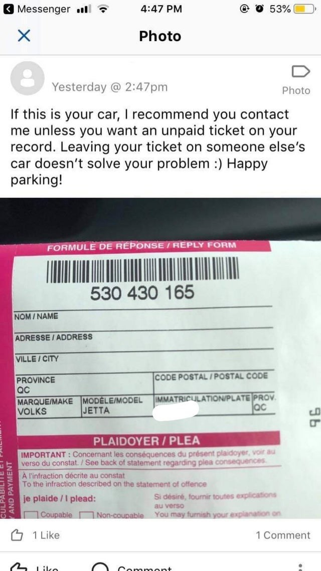 Text - Messengerll 4:47 PM 53% X Photo Yesterday @ 2:47pm Photo If this is your car, I recommend you contact me unless you want an unpaid ticket on your record. Leaving your ticket on someone else's car doesn't solve your problem :) Happy parking! FORMULE DE REPONSE/REPLY FORM 530 430 165 NOM/NAME ADRESSE/ADDRESS VILLE/CITY CODE POSTAL/POSTAL CODE PROVINCE QC IMMATRICULATION/PLATE PROV ac MARQUE/MAKE MODELE/MODEL VOLKS JETTA PLAIDOYER/PLEA IMPORTANT:Concernant les conséquences du présent plaidoy
