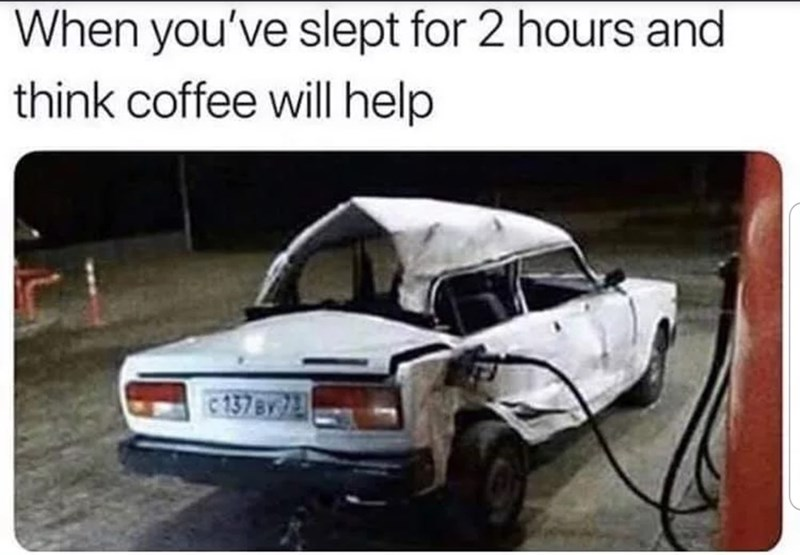 Vehicle - When you've slept for 2 hours and think coffee will help c 137BY