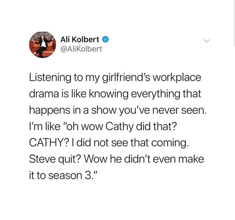 "Text - Ali Kolbert @AliKolbert Listening to my girlfriend's workplace drama is like knowing everything that happens in a show you've never seen. I'm like ""oh wow Cathy did that? CATHY? I did not see that coming. Steve quit? Wow he didn't even make it to season 3."""