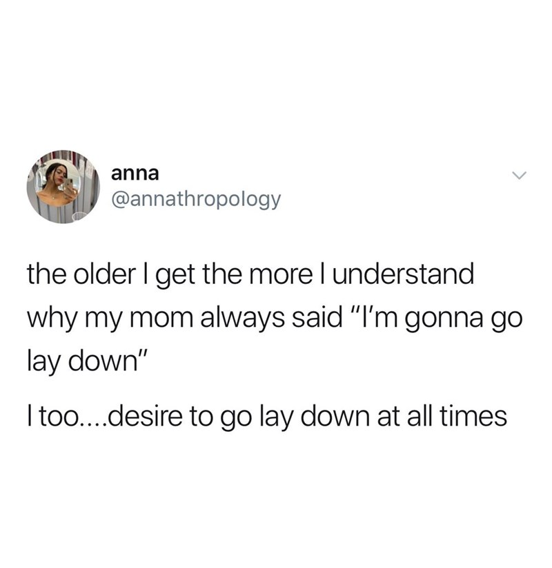 "Text - anna @annathropology the older I get the more l understand why my mom always said ""I'm gonna go lay down"" Itoo....desire to go lay down at all times"
