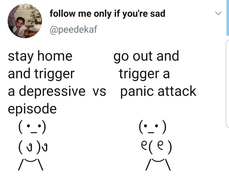 Text - follow me only if you're sad @peedekaf stay home and trigger a depressive vs episode ( go out and trigger a panic attack e(e)