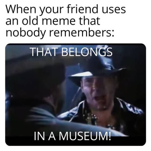 Text - When your friend uses an old meme that nobody remembers: THAT BELONGS IN A MUSEUM!