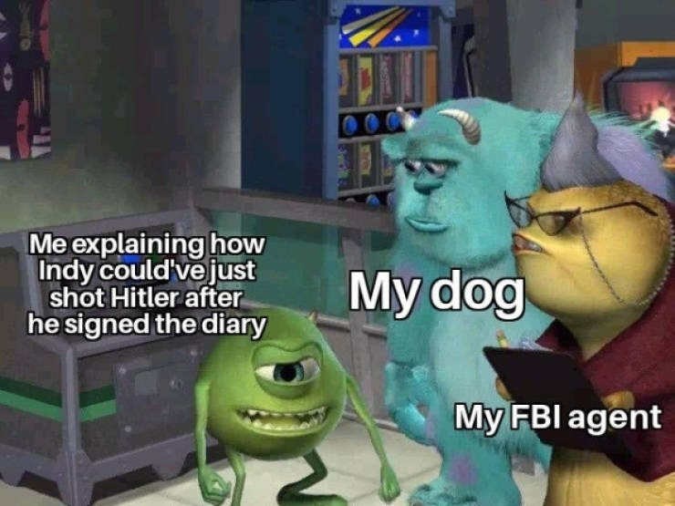 Cartoon - Me explaining how Indy could've just shot Hitler after he signed the diary My dog My FBI agent