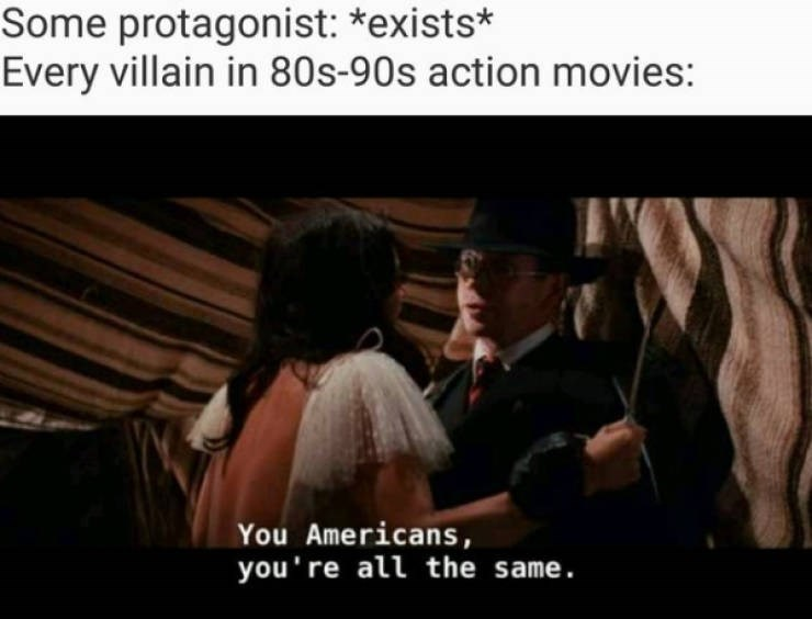 Photo caption - Some protagonist: *exists* Every villain in 80s-90s action movies: You Americans you're all the same.
