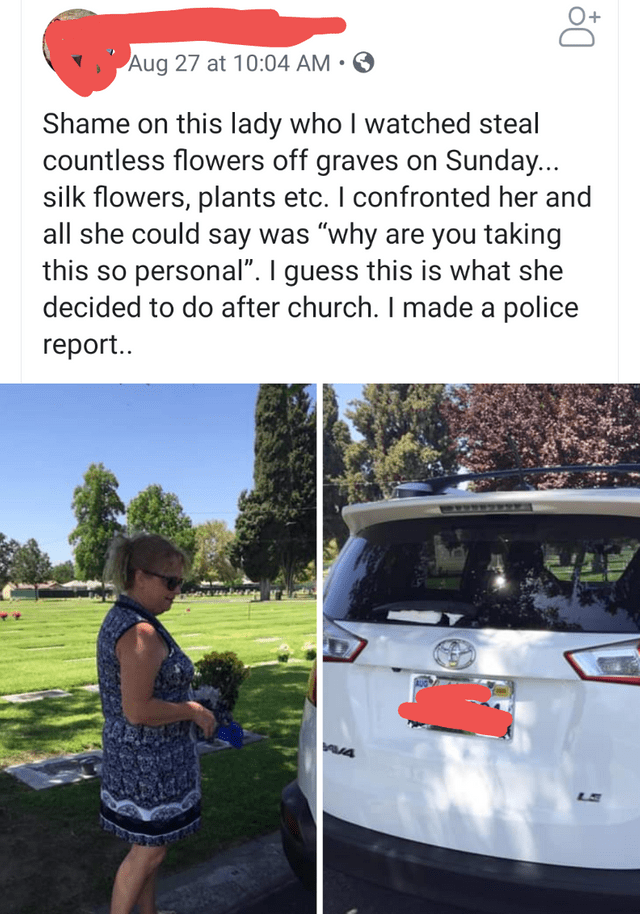 """Motor vehicle - Aug 27 at 10:04 AM Shame on this lady who I watched steal countless flowers off graves on Sunday... silk flowers, plants etc. I confronted her and all she could say was """"why are you taking this so personal"""". I guess this is what she decided to do after church. I made a police rеport.. A4 LS"""