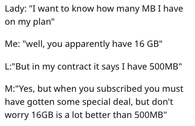 "Text - Lady: ""I want to know how many MB I have on my plan"" Me: ""well, you apparently have 16 GB"" L:""But in my contract it says I have 500MB"" M:""Yes, but when you subscribed you must have gotten some special deal, but don't worry 16GB is a lot better than 500MB"""