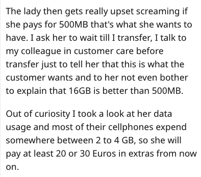 Text - The lady then gets really upset screaming if she pays for 500MB that's what she wants to have. I ask her to wait till I transfer, I talk to my colleague in customer care before transfer just to tell her that this is what the customer wants and to her not even bother to explain that 16GB is better than 500MB Out of curiosity I took a look at her data usage and most of their cellphones expend somewhere between 2 to 4 GB, so she will pay at least 20 or 30 Euros in extras from now on.