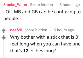 Text - Smoke_Water Score hidden 5 hours ago LOL, MB and GB can be confusing to реople. neefvii Score hidden 5 hours ago Why bother with a stick that is 3 feet long when you can have one that's 12 inches long?