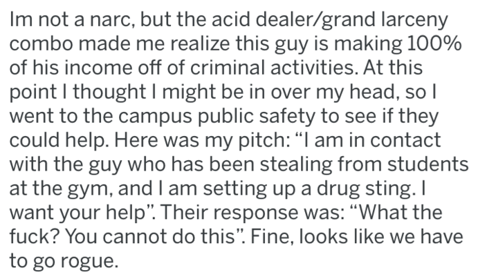 "Text - Im not a narc, but the acid dealer/grand larceny combo made me realize this guy is making 100% of his income off of criminal activities. At this point I thought I might be in over my head, so I went to the campus public safety to see if they could help. Here was my pitch: ""I am in contact with the guy who has been stealing from students at the gym, andI am setting up a drug sting. I want your help"". Their response was: ""What the fuck? You cannot do this"". Fine, looks like we have to go ro"