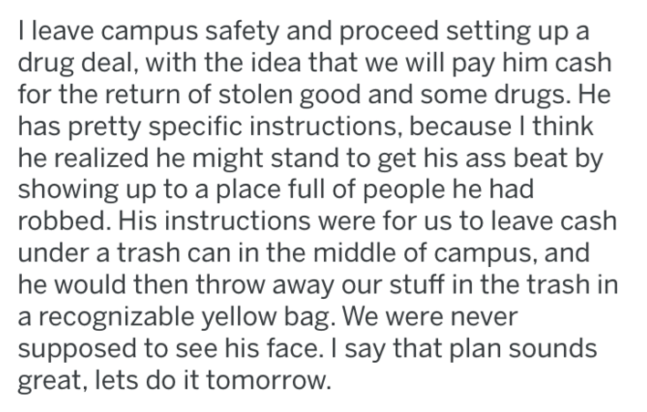 Text - I leave campus safety and proceed setting up a drug deal, with the idea that we will pay him cash for the return of stolen good and some drugs. He has pretty specific instructions, because I think he realized he might stand to get his ass beat by showing up to a place full of people he had robbed. His instructions were for us to leave cash under a trash can in the middle of campus, and he would then throw away our stuff in the trash in a recognizable yellow bag. We were never supposed to