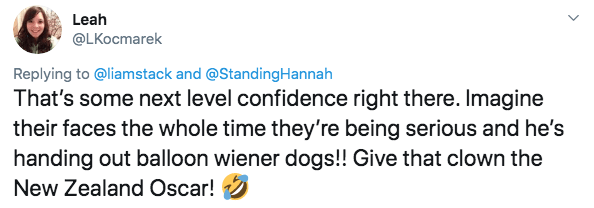 twitter - Text - Leah @LKocmarek Replying to @liamstack and @StandingHannah That's some next level confidence right there. Imagine their faces the whole time they're being serious and he's handing out balloon wiener dogs!! Give that clown the New Zealand Oscar!
