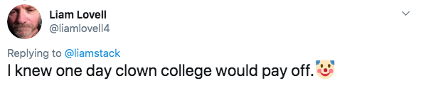 twitter - Text - Liam Lovell @liamlovell4 Replying to @liamstack I knew one day clown college would pay off.'