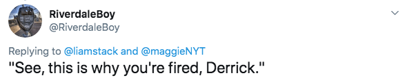 """twitter - Text - RiverdaleBoy @RiverdaleBoy Replying to @liamstack and @maggieNYT """"See, this is why you're fired, Derrick."""""""