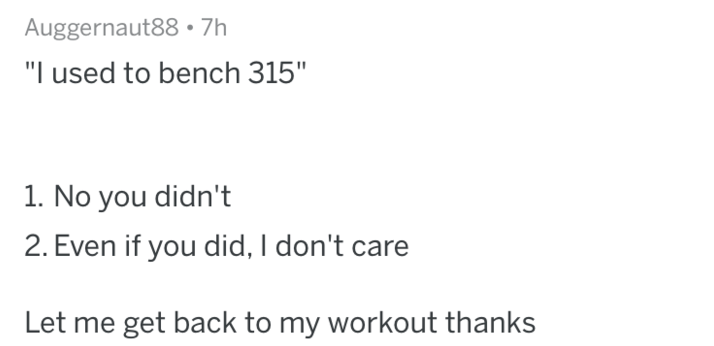 """Text - Auggernaut88 7h """"I used to bench 315"""" 1. No you didn't 2. Even if you did, I don't care Let me get back to my workout thanks"""