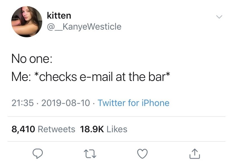 Text - kitten @_KanyeWesticle No one: Me: *checks e-mail at the bar* 21:35 2019-08-10 Twitter for iPhone 8,410 Retweets 18.9K Likes