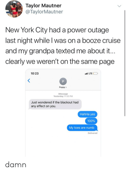 Text - Taylor Mautner @TaylorMautner New York City had a power outage last night while I was on a booze cruise and my grandpa texted me about it.. clearly we weren't on the samE page 10:23 LTE Poppy iMessage Yesterday 11:33 PM Just wondered if the blackout had any effect on you. HahHa yes 100% My toes are numb Delivered damn