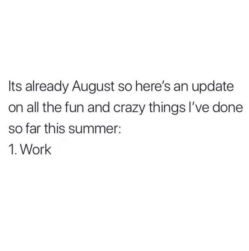 Text - Its already August so here's an update on all the fun and crazy things l've done so far this summer: 1. Work