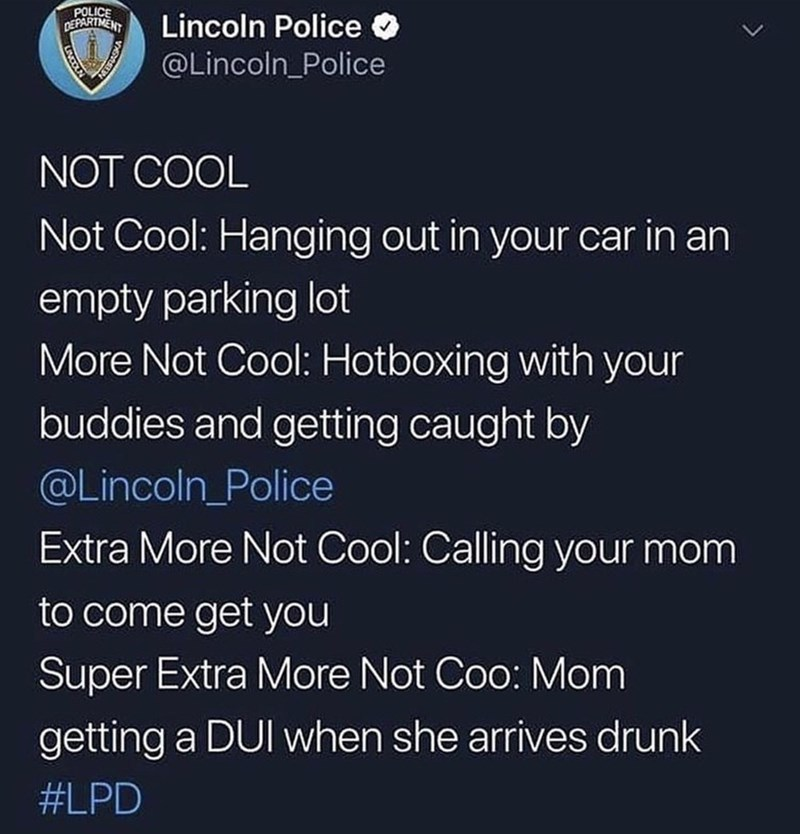 Text - POLICE DEPARTMENT Lincoln Police @Lincoln_Police NOT COOL Not Cool: Hanging out in your car in an empty parking lot More Not Cool: Hotboxing with your buddies and getting caught by @Lincoln_Police Extra More Not Cool: Calling your mom to come get you Super Extra More Not Coo: Mom getting a DUI when she arrives drunk #LPD VADLLEN LINCOLN