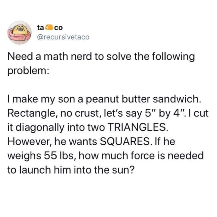 """Text - ta co @recursivetaco Need a math nerd to solve the following problem: I make my son a peanut butter sandwich Rectangle, no crust, let's say 5"""" by 4"""". I cut it diagonally into two TRIANGLES However, he wants SQUARES. If he weighs 55 lbs, how much force is needed to launch him into the sun?"""