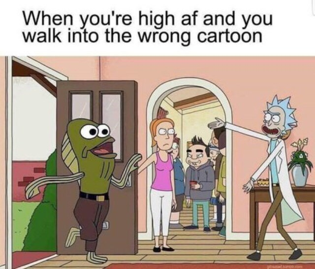 Text - Cartoon - When you're high af and you walk into the wrong cartoon
