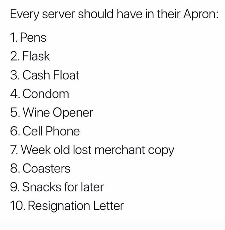 Text - Every server should have in their Apron: 1. Pens 2. Flask 3. Cash Float 4. Condom 5. Wine Opener 6. Cell Phone 7. Week old lost merchant copy 8. Coasters 9. Snacks for later 10. Resignation Letter