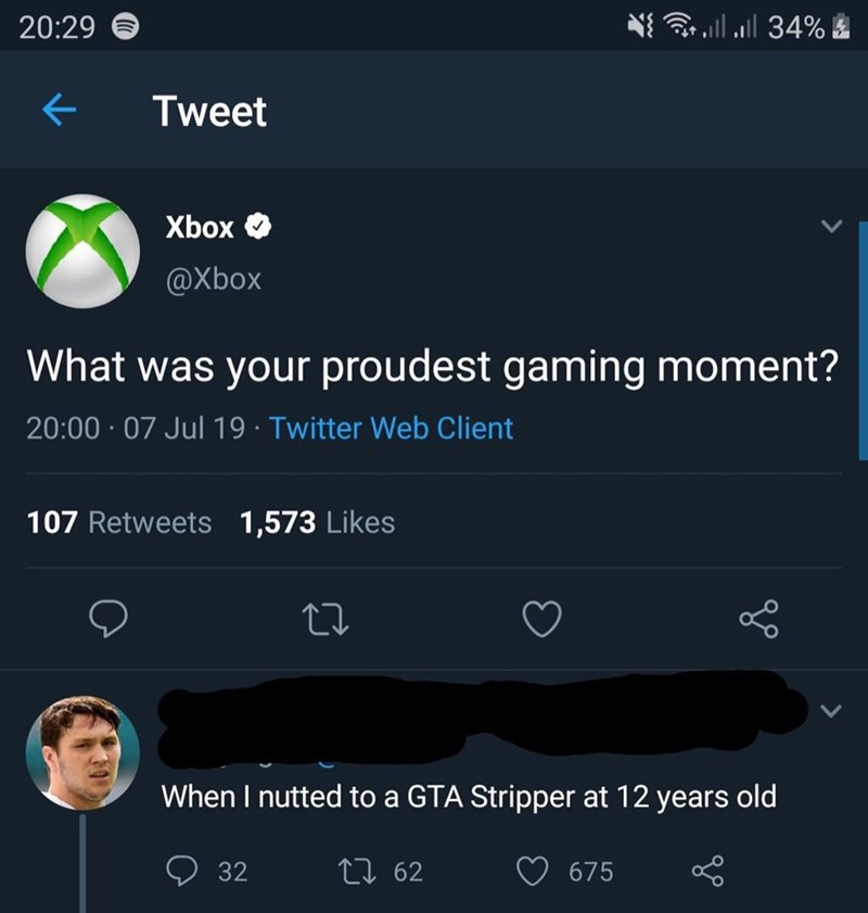 Text - l34% 20:29 Tweet Xbox @Xbox What was your proudest gaming moment? 20:00 07 Jul 19 Twitter Web Client 107 Retweets 1,573 Likes When I nutted to a GTA Stripper at 12 years old Li 62 32 675