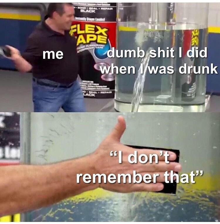 "Water - NONDSEAL EPA BLACK dyStp Lak FLEX APE dumb shit I did when Iwas drunk me EAL RA LACK ""I don't remember that"""