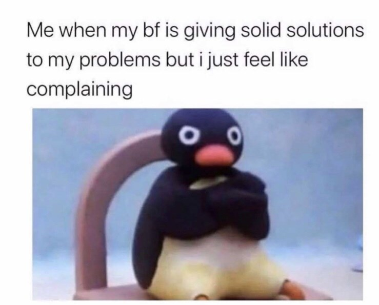 Bird - Me when my bf is giving solid solutions to my problems but i just feel like complaining O