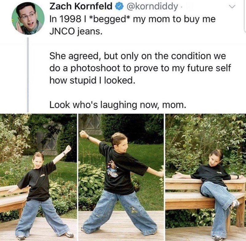 T'ai chi ch'uan - @korndiddy Zach Kornfeld In 1998 I *begged* my mom to buy me JNCO jeans She agreed, but only on the condition we do a photoshoot to prove to my future self how stupid I looked. Look who's laughing now, mom.