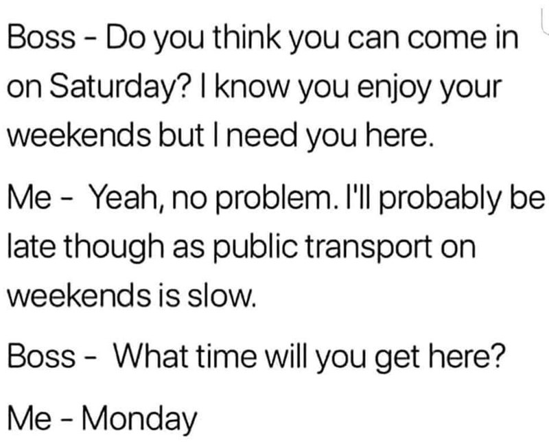 Text - Boss Do you think you can come in on Saturday? I know you enjoy your weekends but Ineed you here. Me Yeah, no problem. I'll probably be late though as public transport on weekends is slow. Boss What time will you get here? Me - Monday