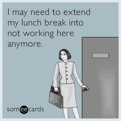 Text - Tmay need to extend my lunch break into not working here anymore. someecards