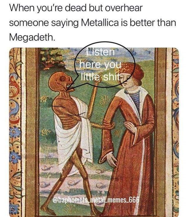 History - When you're dead but overhear someone saying Metallica is better than Megadeth isten (here you little shit @baphomets.metal memes 666