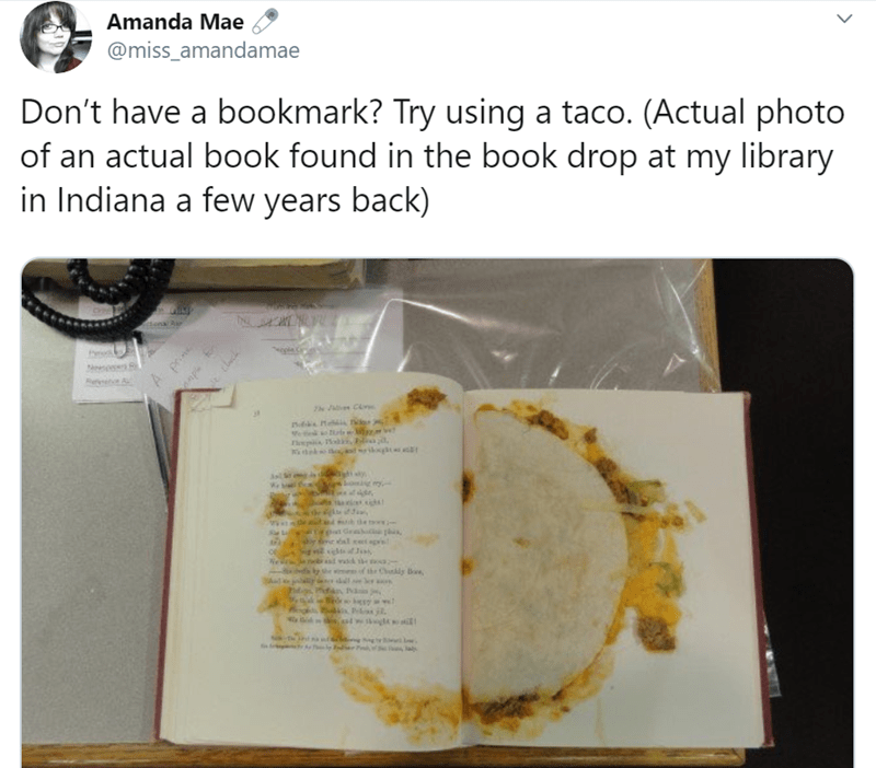 Text - Amanda Mae @miss_amandamae Don't have a bookmark? Try using a taco. (Actual photo of an actual book found in the book drop at my library in Indiana a few years back) denal Aur o s A prn thek the ఉ tsors Grabiphs sy tie al ect agn wack he a mof the Chkdy Bae Jals ap