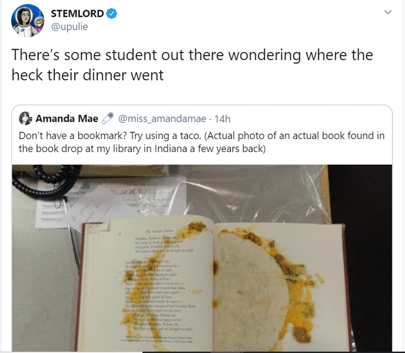 Text - STEMLORD @upulie There's some student out there wondering where the heck their dinner went Amanda Mae @miss_amandamae 14h Don't have a bookmark? Try using a taco. (Actual photo of an actual book found in the book drop at my library in Indiana a few years back) prin A rl Me ws thek i s g y the to m al et gsl wak the the Chldy Bae h dr lal dte